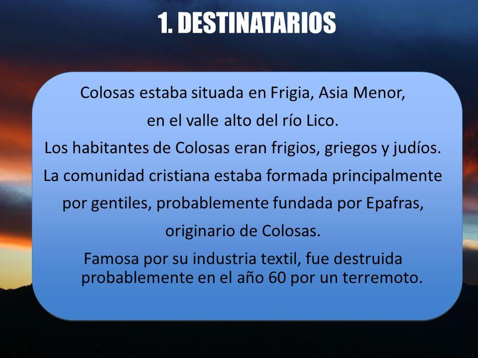 1. DESTINATARIOS Colosas estaba situada en Frigia, Asia Menor, en el valle alto del río Lico. Los habitantes de Colosas eran frigios, griegos y judíos