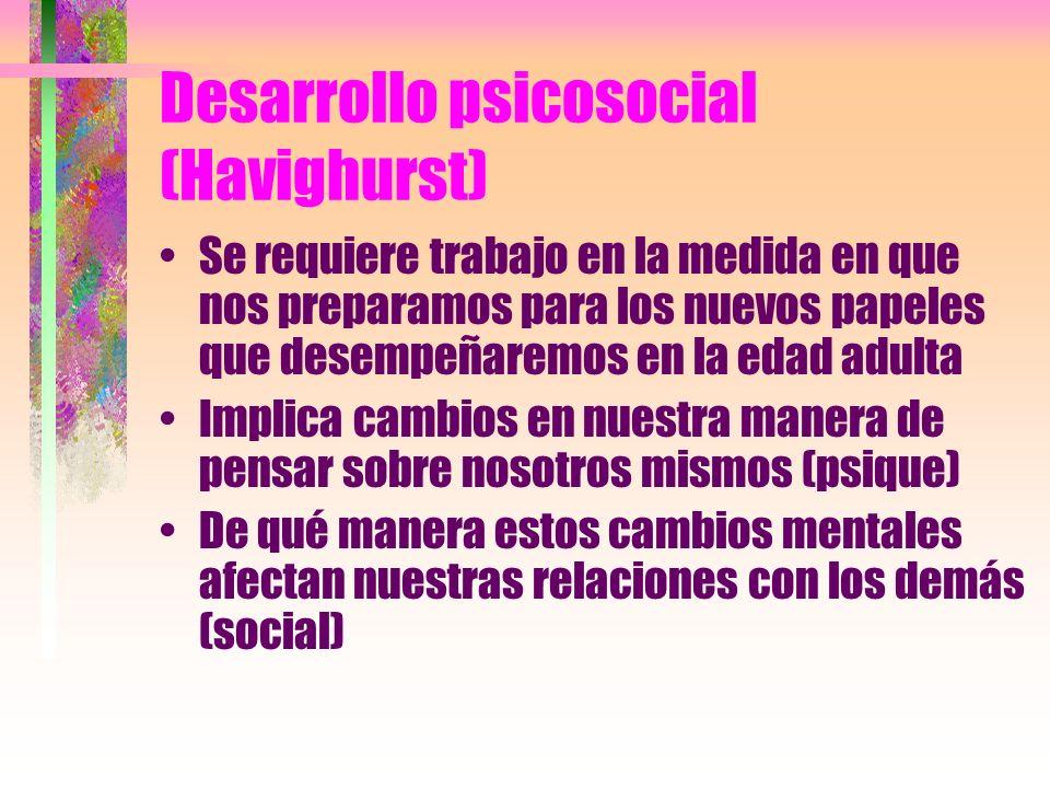 Desarrollo psicosocial (Havighurst) Se requiere trabajo en la medida en que nos preparamos para los nuevos papeles que desempeñaremos en la edad adult