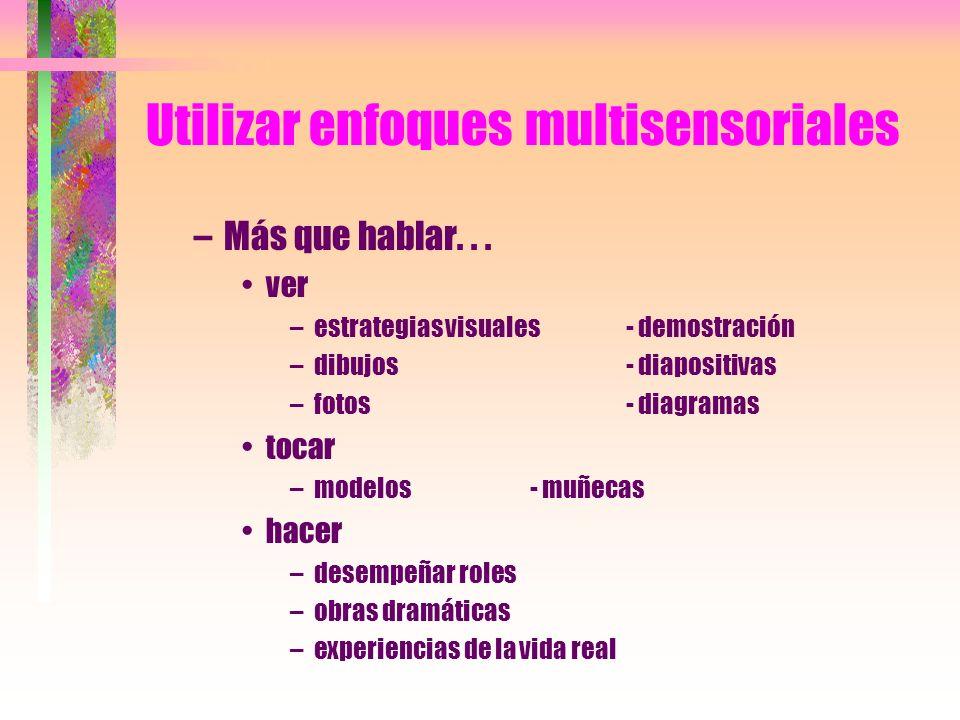 Utilizar enfoques multisensoriales –Más que hablar... ver –estrategias visuales- demostración –dibujos- diapositivas –fotos- diagramas tocar –modelos-