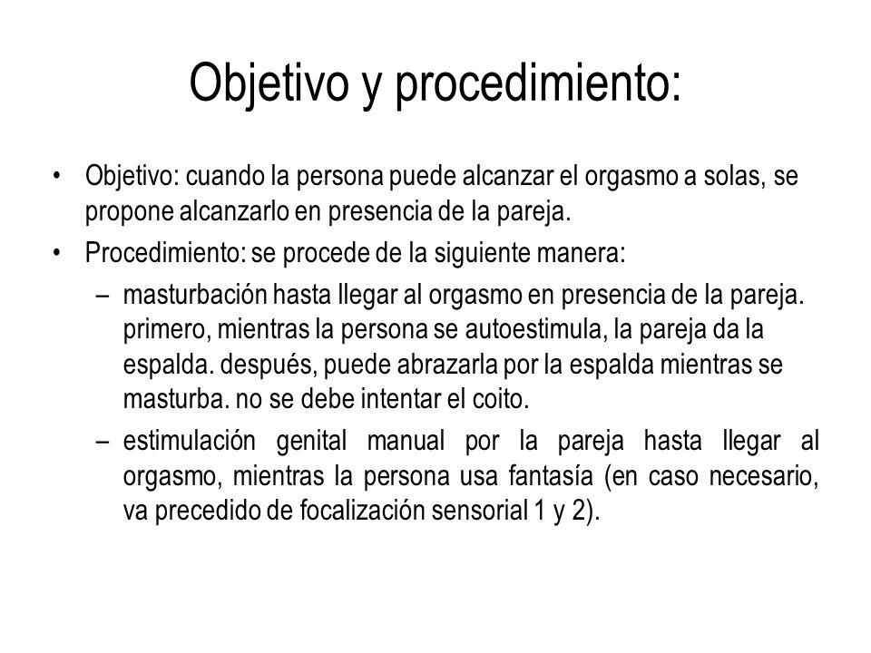 Objetivo y procedimiento: Objetivo: cuando la persona puede alcanzar el orgasmo a solas, se propone alcanzarlo en presencia de la pareja. Procedimient