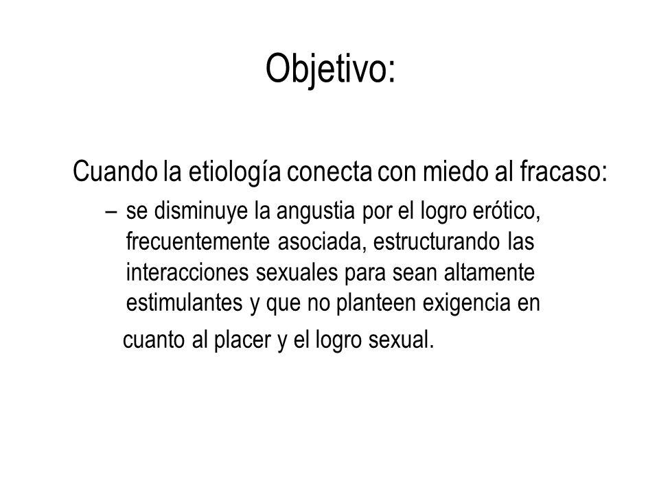 Objetivo: Cuando la etiología conecta con miedo al fracaso: –se disminuye la angustia por el logro erótico, frecuentemente asociada, estructurando las