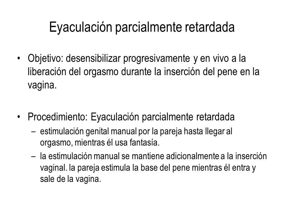 Eyaculación parcialmente retardada Objetivo: desensibilizar progresivamente y en vivo a la liberación del orgasmo durante la inserción del pene en la