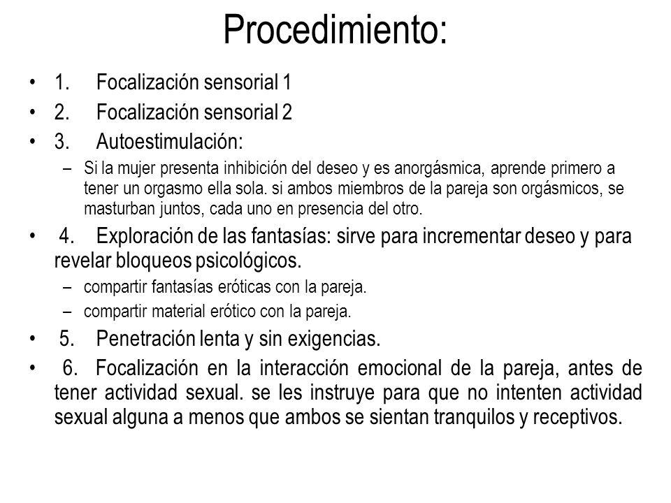 Procedimiento: 1.Focalización sensorial 1 2.Focalización sensorial 2 3.Autoestimulación: –Si la mujer presenta inhibición del deseo y es anorgásmica,