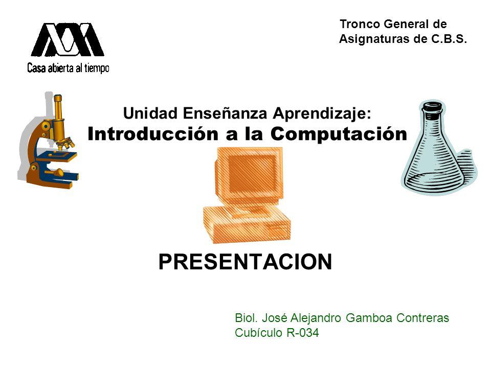 Unidad Enseñanza Aprendizaje: Introducción a la Computación PRESENTACION Biol. José Alejandro Gamboa Contreras Cubículo R-034 Tronco General de Asigna