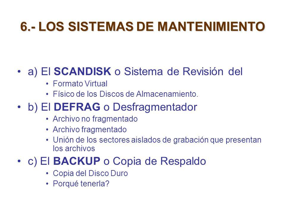 6.- LOS SISTEMAS DE MANTENIMIENTO a) El SCANDISK o Sistema de Revisión del Formato Virtual Físico de los Discos de Almacenamiento. b) El DEFRAG o Desf