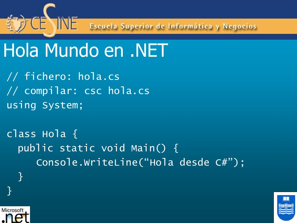 Hola Mundo en.NET // fichero: hola.cs // compilar: csc hola.cs using System; class Hola { public static void Main() { Console.WriteLine(Hola desde C#)