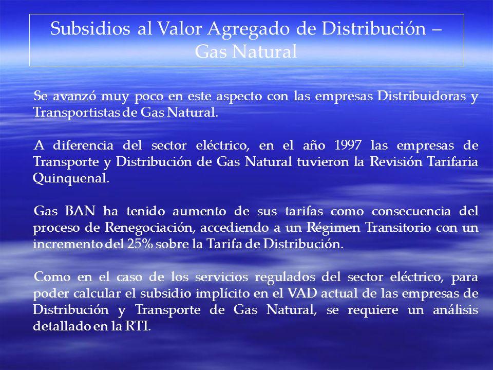 Subsidios al Valor Agregado de Distribución – Gas Natural Se avanzó muy poco en este aspecto con las empresas Distribuidoras y Transportistas de Gas N