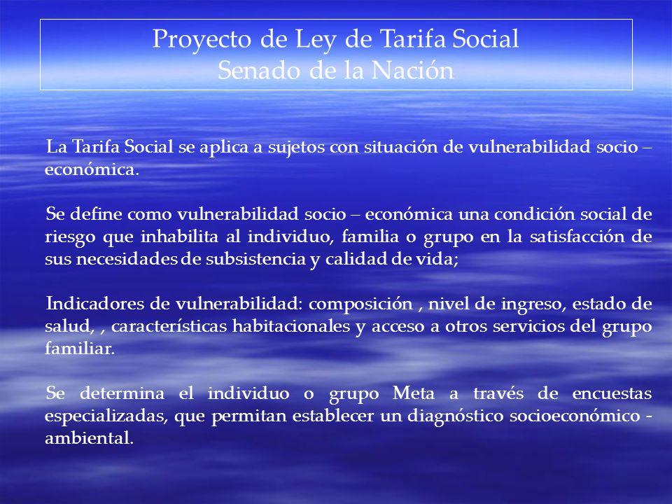 Proyecto de Ley de Tarifa Social Senado de la Nación La Tarifa Social se aplica a sujetos con situación de vulnerabilidad socio – económica. Se define