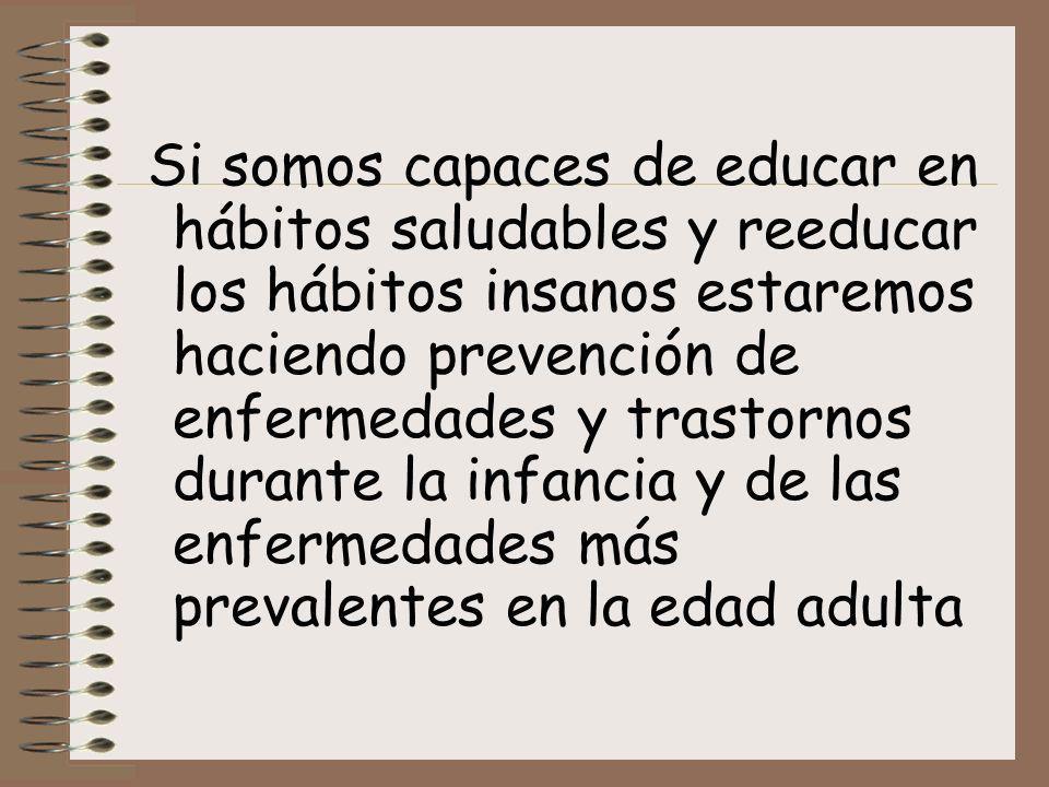 Si somos capaces de educar en hábitos saludables y reeducar los hábitos insanos estaremos haciendo prevención de enfermedades y trastornos durante la