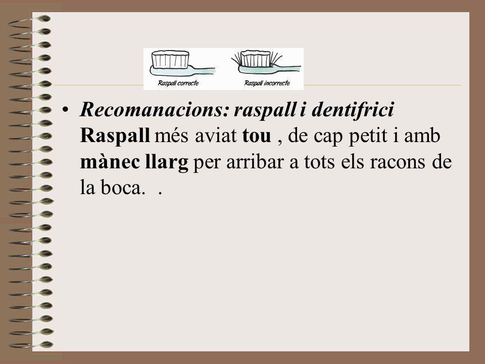 Recomanacions: raspall i dentifrici Raspall més aviat tou, de cap petit i amb mànec llarg per arribar a tots els racons de la boca..