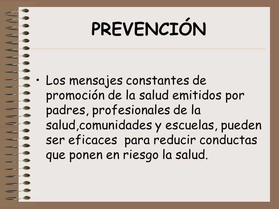PREVENCIÓN Los mensajes constantes de promoción de la salud emitidos por padres, profesionales de la salud,comunidades y escuelas, pueden ser eficaces