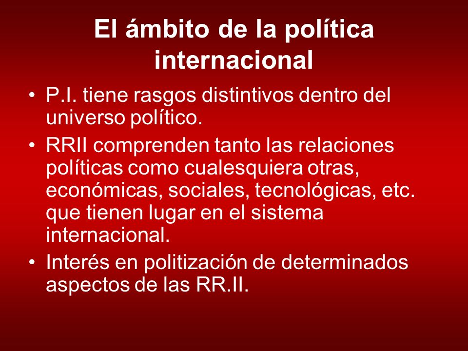 El ámbito de la política internacional P.I.tiene rasgos distintivos dentro del universo político.