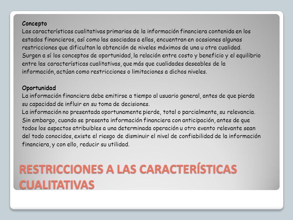 RESTRICCIONES A LAS CARACTERÍSTICAS CUALITATIVAS Concepto Las características cualitativas primarias de la información financiera contenida en los est