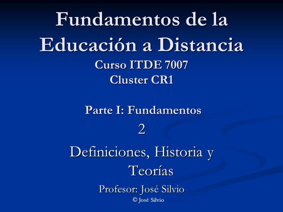 Fundamentos de la Educación a Distancia Curso ITDE 7007 Cluster CR1 Parte I: Fundamentos 2 Definiciones, Historia y Teorías Profesor: José Silvio © José Silvio