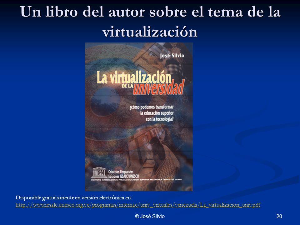 20© José Silvio Un libro del autor sobre el tema de la virtualización Disponible gratuitamente en versión electrónica en: http://www.iesalc.unesco.org.ve/programas/internac/univ_virtuales/venezuela/La_virtualizacion_univ.pdf