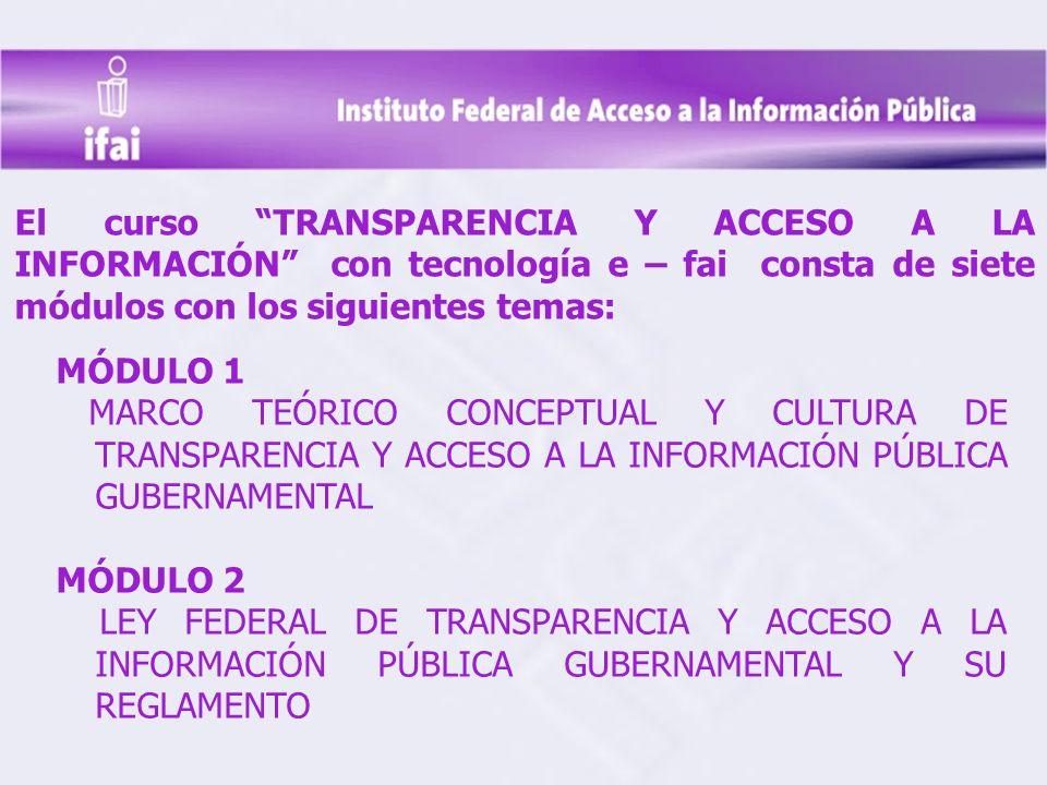 MÓDULO 1 MARCO TEÓRICO CONCEPTUAL Y CULTURA DE TRANSPARENCIA Y ACCESO A LA INFORMACIÓN PÚBLICA GUBERNAMENTAL MÓDULO 2 LEY FEDERAL DE TRANSPARENCIA Y ACCESO A LA INFORMACIÓN PÚBLICA GUBERNAMENTAL Y SU REGLAMENTO El curso TRANSPARENCIA Y ACCESO A LA INFORMACIÓN con tecnología e – fai consta de siete módulos con los siguientes temas: