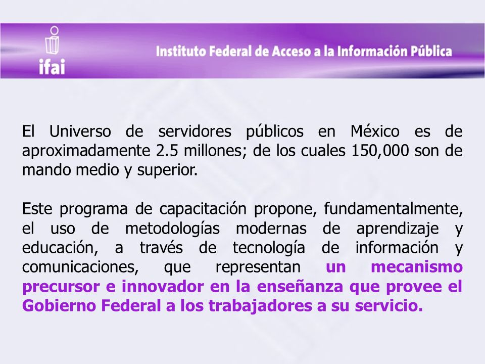 El Universo de servidores públicos en México es de aproximadamente 2.5 millones; de los cuales 150,000 son de mando medio y superior.