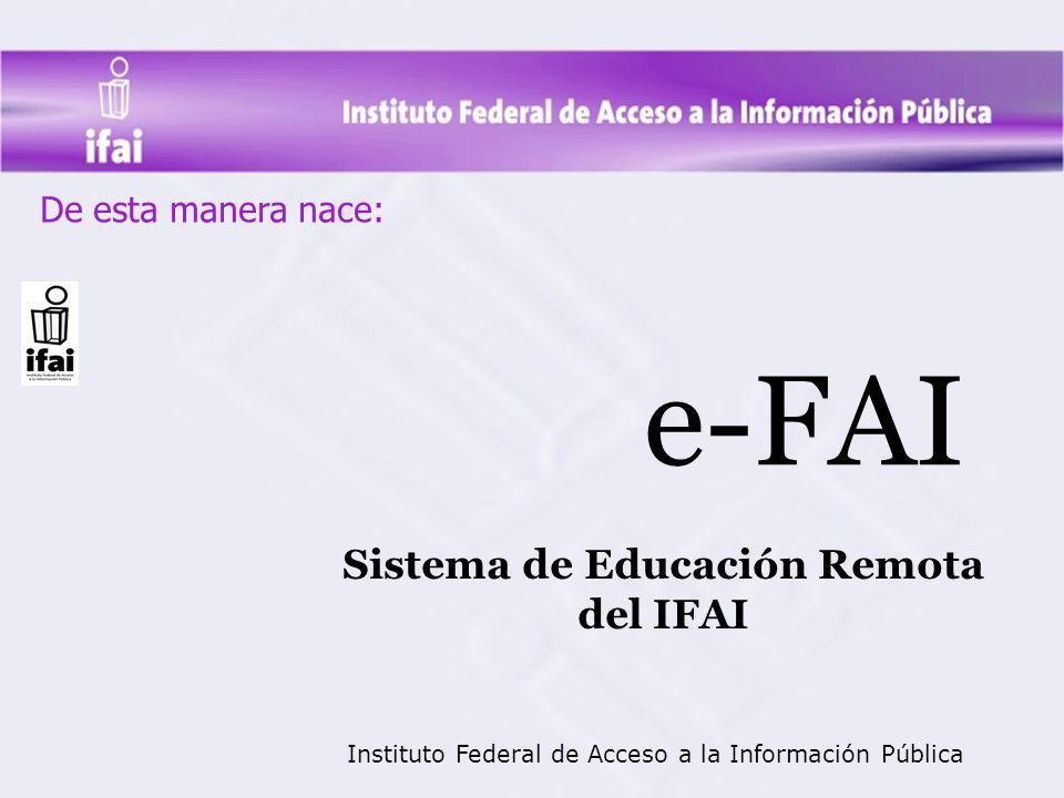De esta manera nace: e-FAI Sistema de Educación Remota del IFAI Instituto Federal de Acceso a la Información Pública