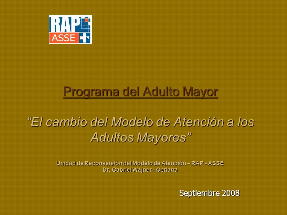 Programa del Adulto Mayor El cambio del Modelo de Atención a los Adultos Mayores Unidad de Reconversión del Modelo de Atención – RAP - ASSE Dr.