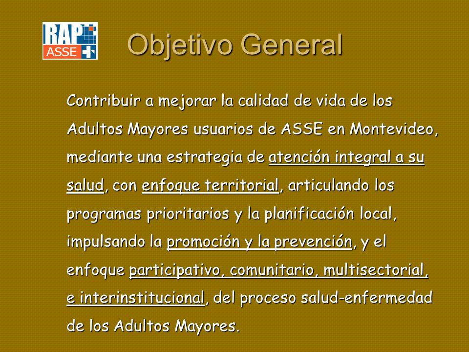 Objetivo General Contribuir a mejorar la calidad de vida de los Adultos Mayores usuarios de ASSE en Montevideo, mediante una estrategia de atención integral a su salud, con enfoque territorial, articulando los programas prioritarios y la planificación local, impulsando la promoción y la prevención, y el enfoque participativo, comunitario, multisectorial, e interinstitucional, del proceso salud-enfermedad de los Adultos Mayores.