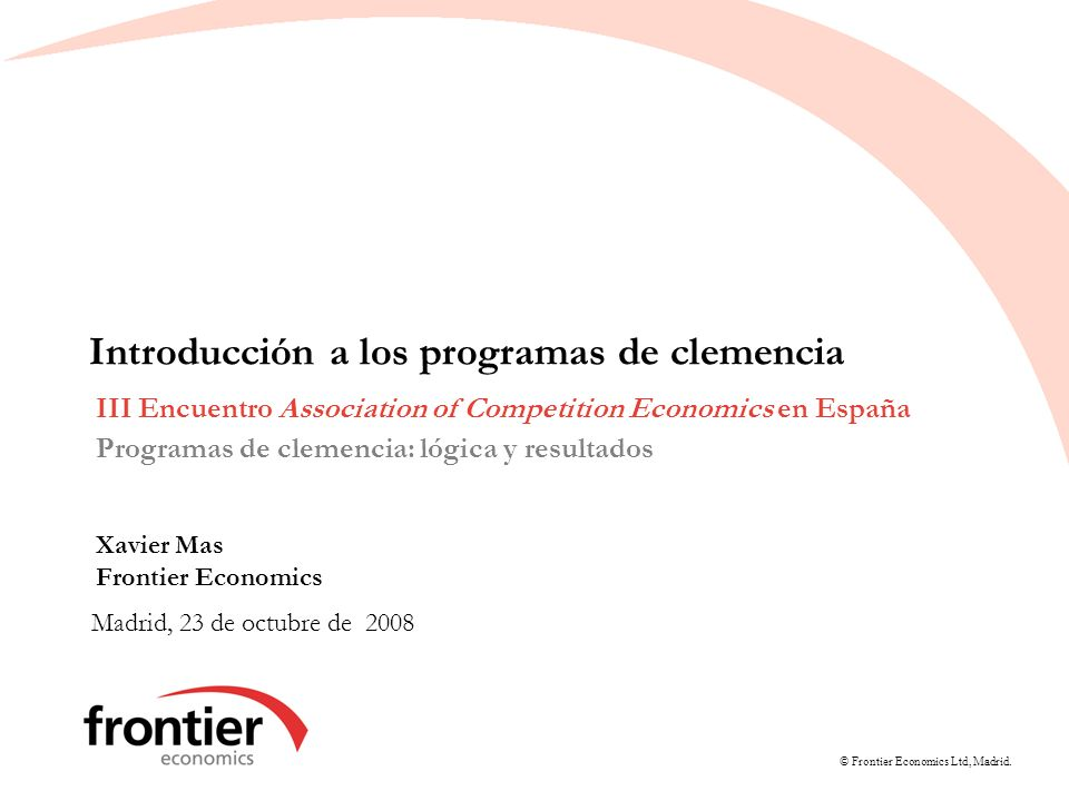 © Frontier Economics Ltd, Madrid. Introducción a los programas de clemencia Madrid, 23 de octubre de 2008 III Encuentro Association of Competition Eco