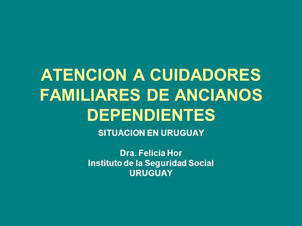 ATENCION A CUIDADORES FAMILIARES DE ANCIANOS DEPENDIENTES SITUACION EN URUGUAY Dra. Felicia Hor Instituto de la Seguridad Social URUGUAY