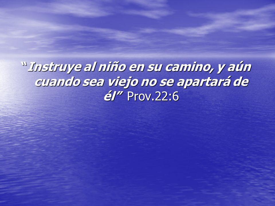 Instruye al niño en su camino, y aún cuando sea viejo no se apartará de él Prov.22:6