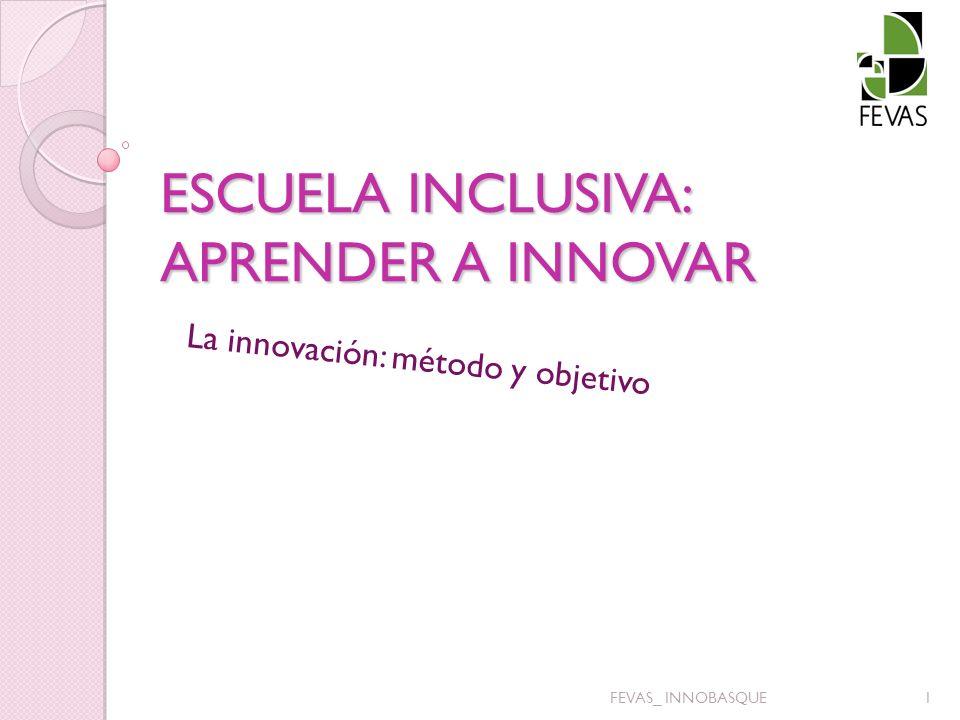 ESCUELA INCLUSIVA: APRENDER A INNOVAR La innovación: método y objetivo 1FEVAS_ INNOBASQUE