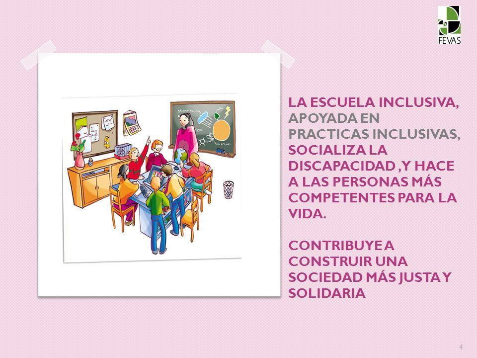 LA ESCUELA INCLUSIVA, APOYADA EN PRACTICAS INCLUSIVAS, SOCIALIZA LA DISCAPACIDAD, Y HACE A LAS PERSONAS MÁS COMPETENTES PARA LA VIDA.