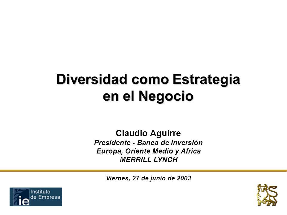 Diversidad como Estrategia en el Negocio Viernes, 27 de junio de 2003 Claudio Aguirre Presidente - Banca de Inversión Europa, Oriente Medio y Africa MERRILL LYNCH