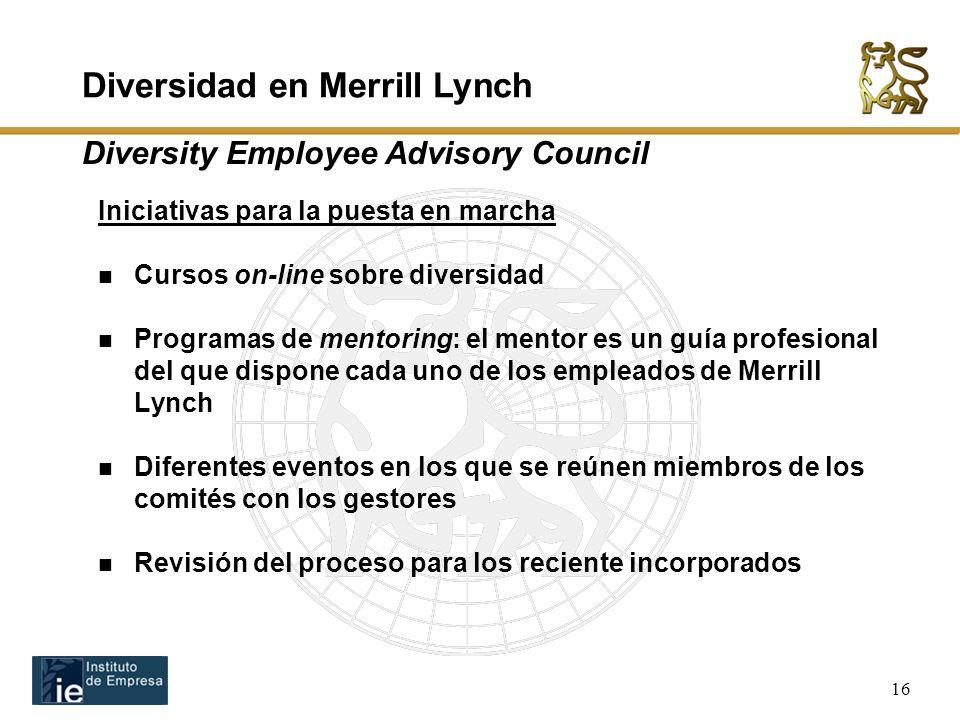 16 Iniciativas para la puesta en marcha Cursos on-line sobre diversidad Programas de mentoring: el mentor es un guía profesional del que dispone cada uno de los empleados de Merrill Lynch Diferentes eventos en los que se reúnen miembros de los comités con los gestores Revisión del proceso para los reciente incorporados Diversidad en Merrill Lynch Diversity Employee Advisory Council