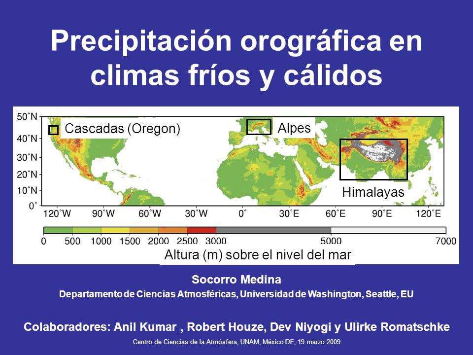Precipitación orográfica en climas fríos y cálidos Alpes Cascadas (Oregon) Himalayas Centro de Ciencias de la Atmósfera, UNAM, México DF, 19 marzo 200