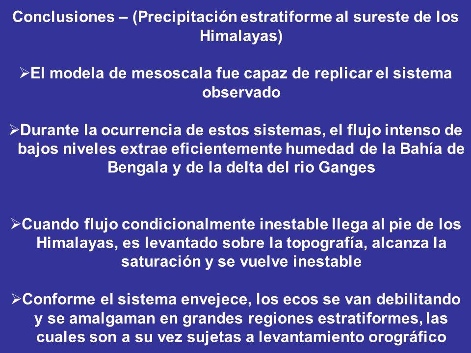 Conclusiones – (Precipitación estratiforme al sureste de los Himalayas) El modela de mesoscala fue capaz de replicar el sistema observado Durante la ocurrencia de estos sistemas, el flujo intenso de bajos niveles extrae eficientemente humedad de la Bahía de Bengala y de la delta del rio Ganges Cuando flujo condicionalmente inestable llega al pie de los Himalayas, es levantado sobre la topografía, alcanza la saturación y se vuelve inestable Conforme el sistema envejece, los ecos se van debilitando y se amalgaman en grandes regiones estratiformes, las cuales son a su vez sujetas a levantamiento orográfico