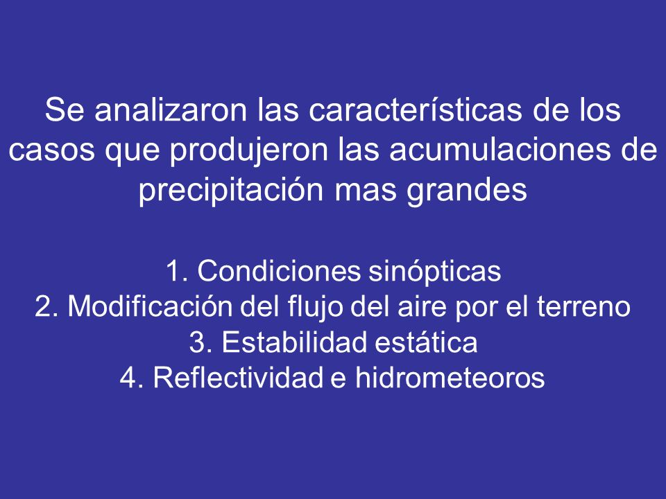Se analizaron las características de los casos que produjeron las acumulaciones de precipitación mas grandes 1. Condiciones sinópticas 2. Modificación