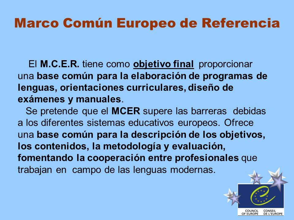 Marco Común Europeo de Referencia El M.C.E.R. tiene como objetivo final proporcionar una base común para la elaboración de programas de lenguas, orien