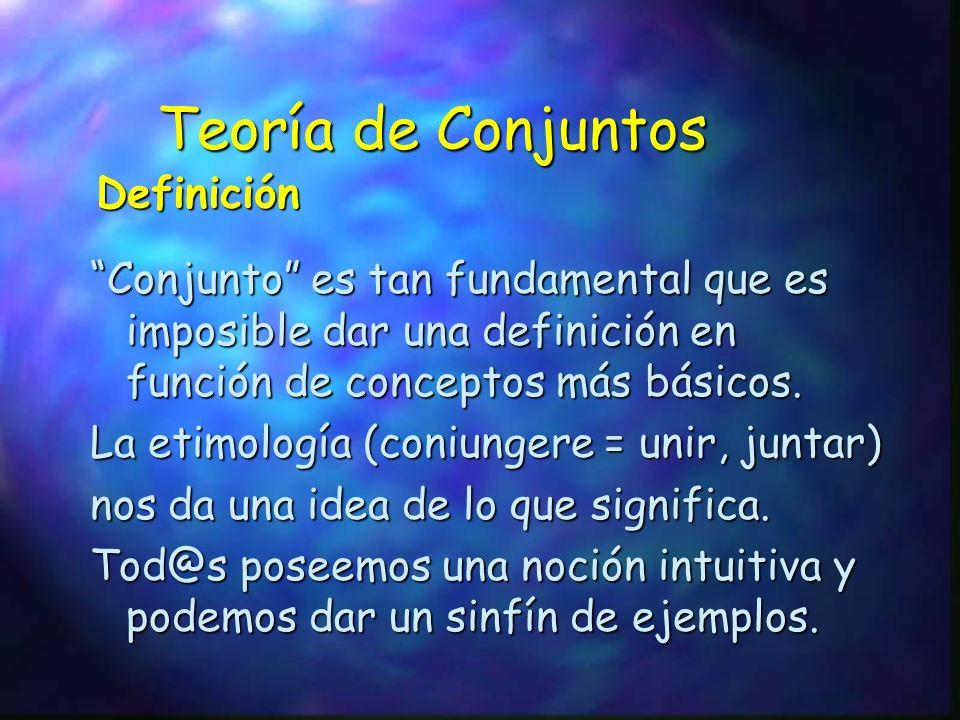 Teoría de Conjuntos Conjunto es tan fundamental que es imposible dar una definición en función de conceptos más básicos. La etimología (coniungere = u
