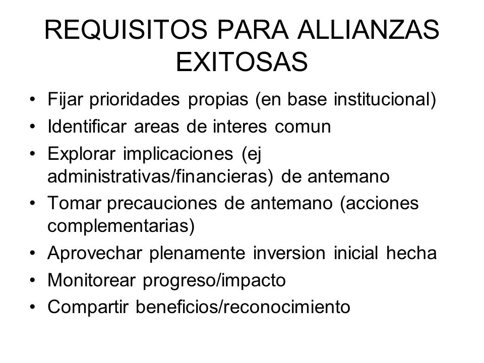 REQUISITOS PARA ALLIANZAS EXITOSAS Fijar prioridades propias (en base institucional) Identificar areas de interes comun Explorar implicaciones (ej adm