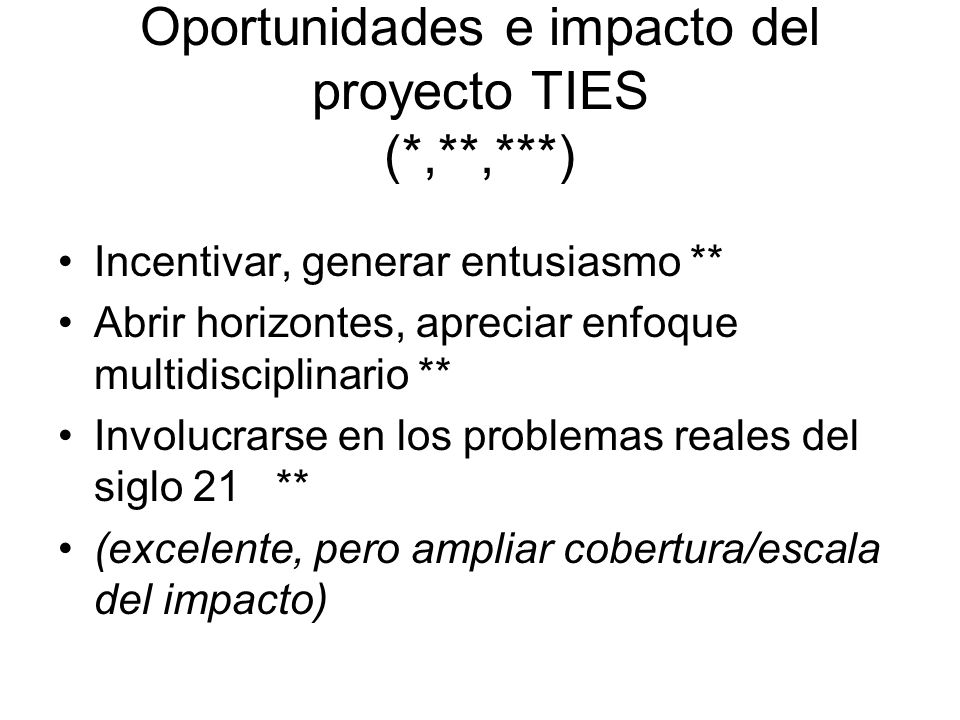 Oportunidades e impacto del proyecto TIES (*,**,***) Incentivar, generar entusiasmo ** Abrir horizontes, apreciar enfoque multidisciplinario ** Involucrarse en los problemas reales del siglo 21 ** (excelente, pero ampliar cobertura/escala del impacto)