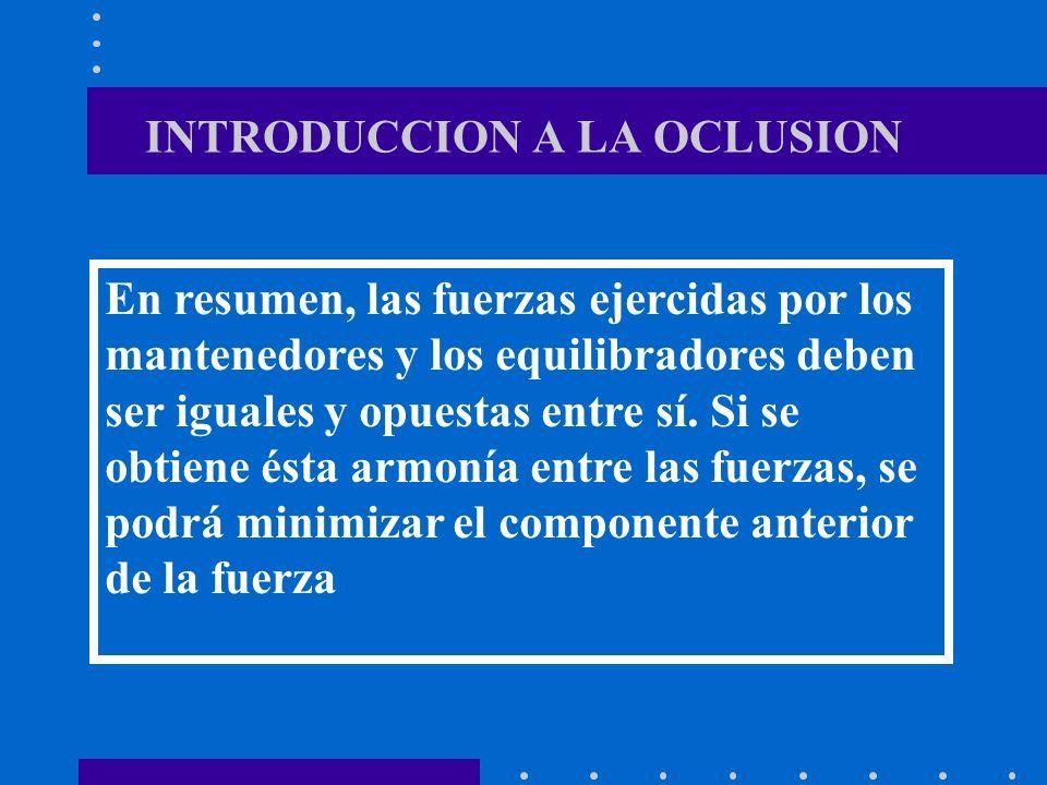 INTRODUCCION A LA OCLUSION En resumen, las fuerzas ejercidas por los mantenedores y los equilibradores deben ser iguales y opuestas entre sí.