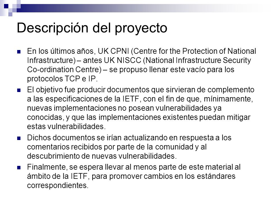 Descripción del proyecto En los últimos años, UK CPNI (Centre for the Protection of National Infrastructure) – antes UK NISCC (National Infrastructure Security Co-ordination Centre) – se propuso llenar este vacío para los protocolos TCP e IP.