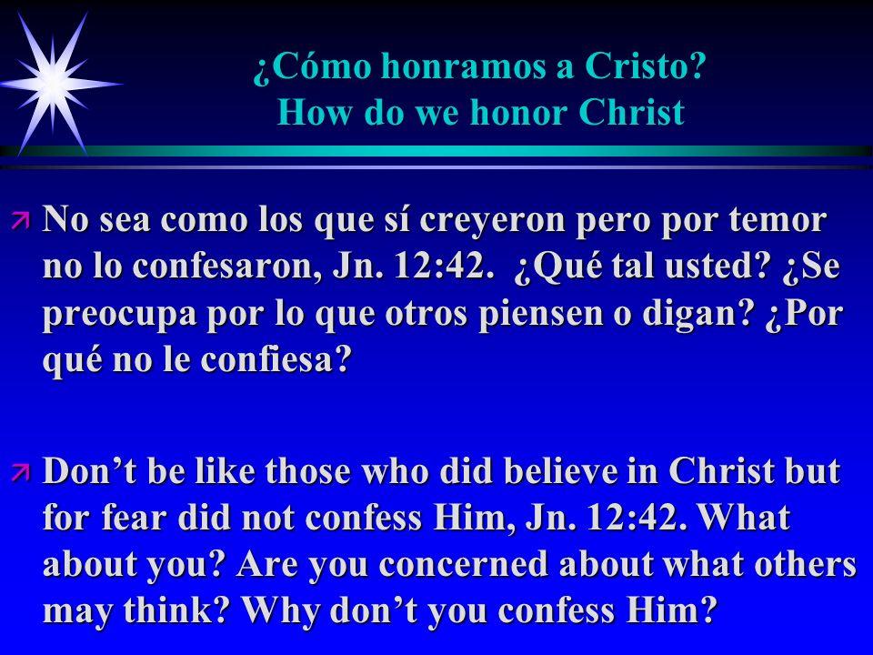 ¿Cómo honramos a Cristo? How do we honor Christ ä No sea como los que sí creyeron pero por temor no lo confesaron, Jn. 12:42. ¿Qué tal usted? ¿Se preo