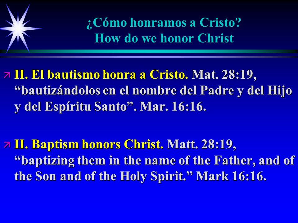 ¿Cómo honramos a Cristo? How do we honor Christ ä II. El bautismo honra a Cristo. Mat. 28:19, bautizándolos en el nombre del Padre y del Hijo y del Es