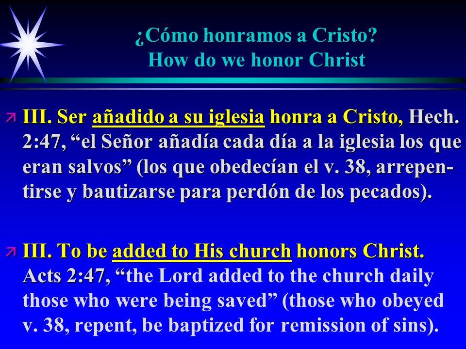 ¿Cómo honramos a Cristo? How do we honor Christ ä III. Ser añadido a su iglesia honra a Cristo, Hech. 2:47, el Señor añadía cada día a la iglesia los