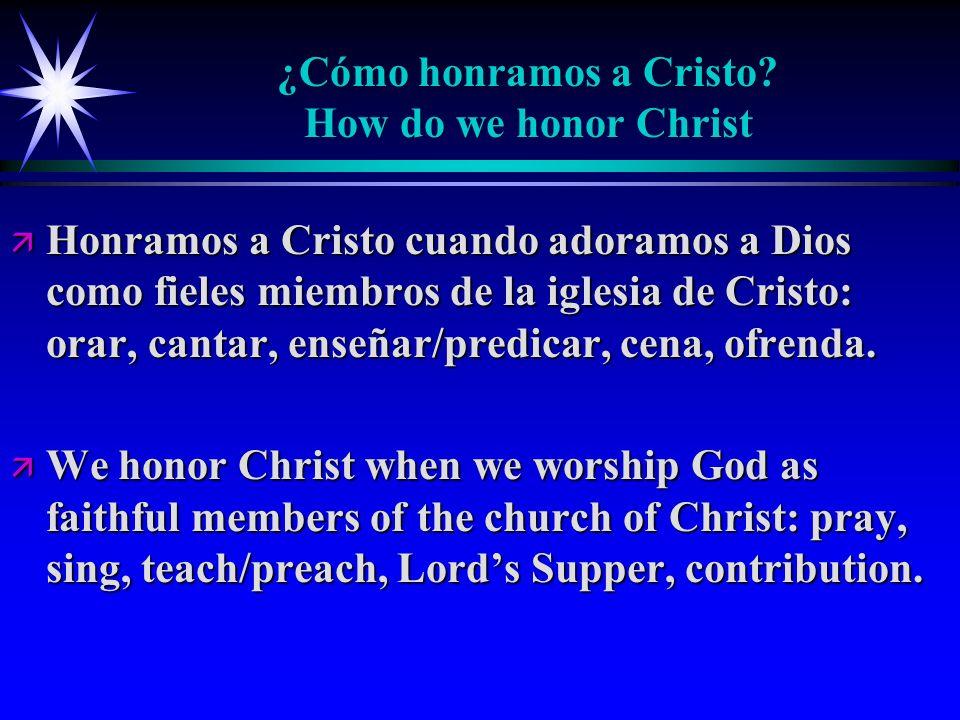 ¿Cómo honramos a Cristo? How do we honor Christ ä Honramos a Cristo cuando adoramos a Dios como fieles miembros de la iglesia de Cristo: orar, cantar,