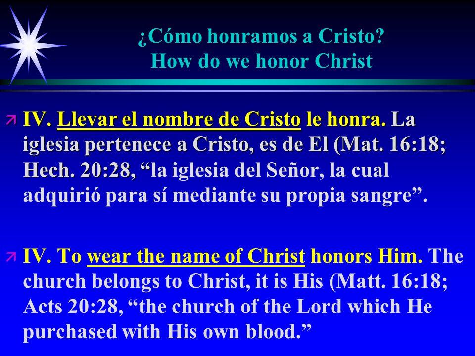 ¿Cómo honramos a Cristo? How do we honor Christ ä IV. Llevar el nombre de Cristo le honra. La iglesia pertenece a Cristo, es de El (Mat. 16:18; Hech.