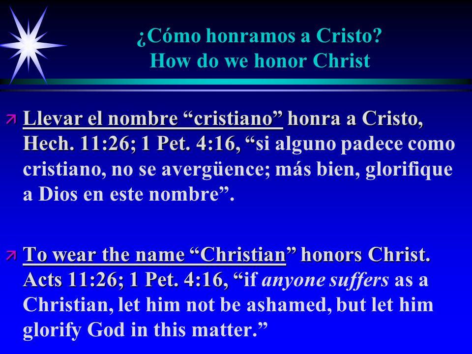 ¿Cómo honramos a Cristo? How do we honor Christ ä Llevar el nombre cristiano honra a Cristo, Hech. 11:26; 1 Pet. 4:16, ä Llevar el nombre cristiano ho