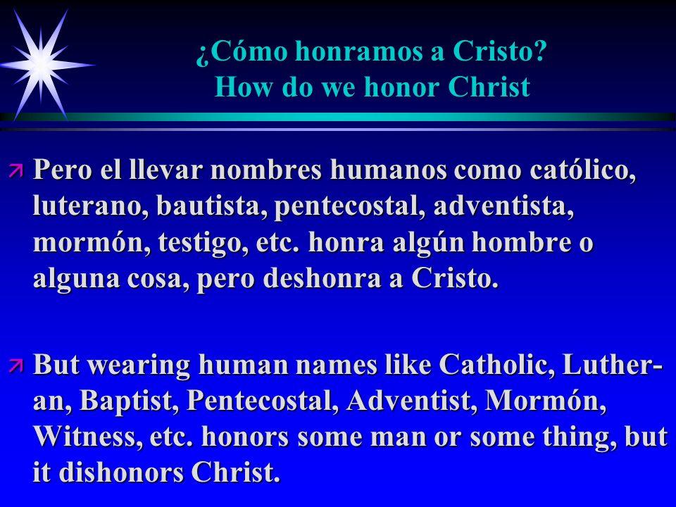¿Cómo honramos a Cristo? How do we honor Christ ä Pero el llevar nombres humanos como católico, luterano, bautista, pentecostal, adventista, mormón, t