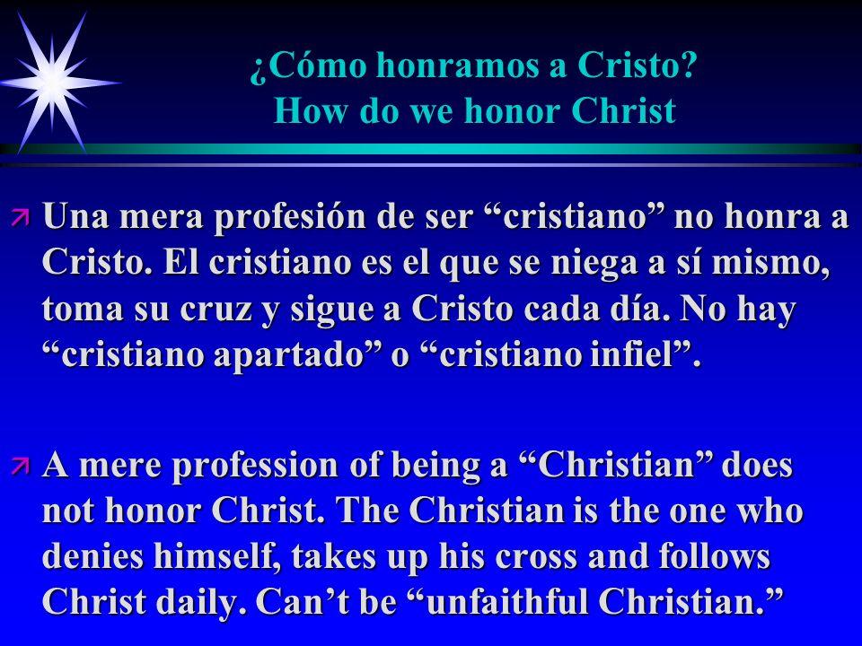 ¿Cómo honramos a Cristo? How do we honor Christ ä Una mera profesión de ser cristiano no honra a Cristo. El cristiano es el que se niega a sí mismo, t
