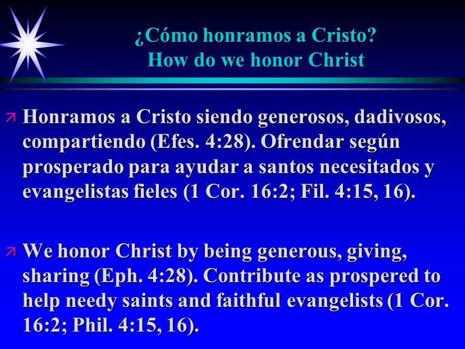 ¿Cómo honramos a Cristo? How do we honor Christ ä Honramos a Cristo siendo generosos, dadivosos, compartiendo (Efes. 4:28). Ofrendar según prosperado