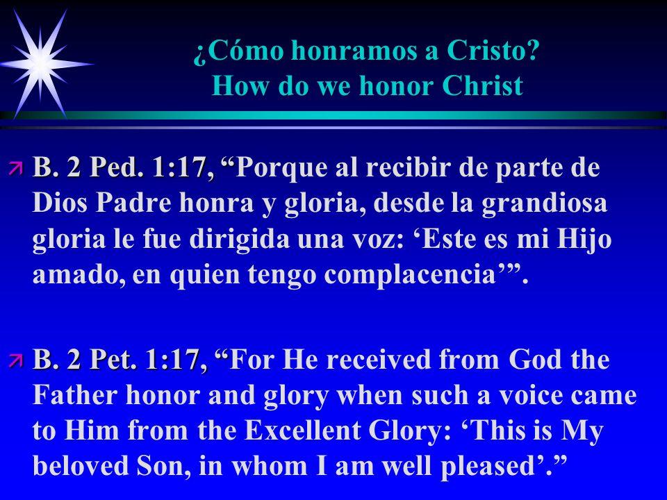 ¿Cómo honramos a Cristo? How do we honor Christ ä B. 2 Ped. 1:17, ä B. 2 Ped. 1:17, Porque al recibir de parte de Dios Padre honra y gloria, desde la